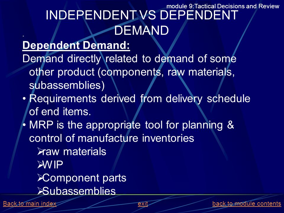 . Dependent Demand: Demand directly related to demand of some other product (components, raw materials, subassemblies) Requirements derived from deliv