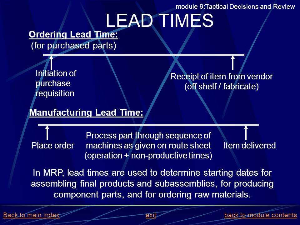 LEAD TIMES In MRP, lead times are used to determine starting dates for assembling final products and subassemblies, for producing component parts, and