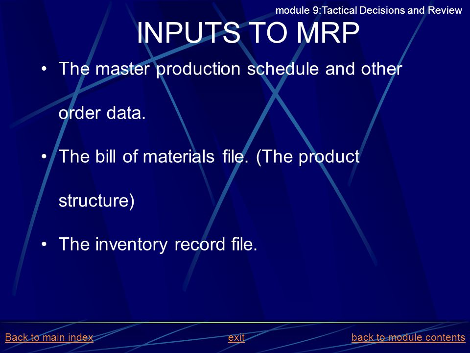 The master production schedule and other order data. The bill of materials file. (The product structure) The inventory record file. INPUTS TO MRP modu