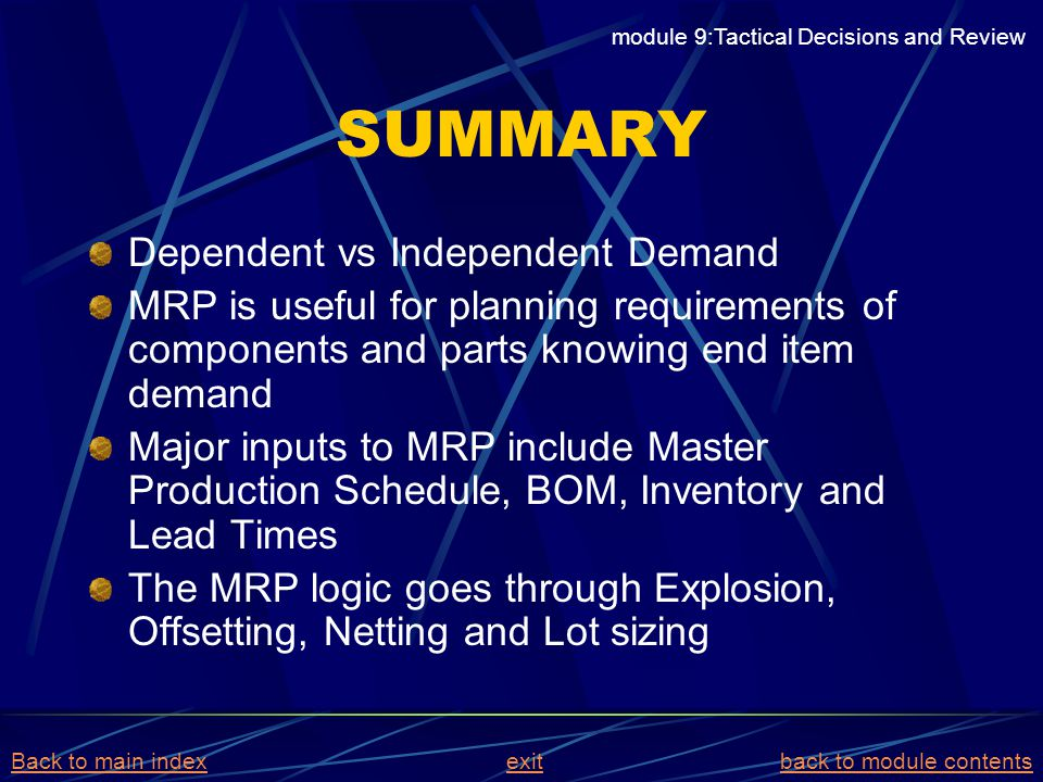 SUMMARY Dependent vs Independent Demand MRP is useful for planning requirements of components and parts knowing end item demand Major inputs to MRP in