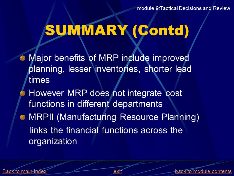SUMMARY (Contd) Major benefits of MRP include improved planning, lesser inventories, shorter lead times However MRP does not integrate cost functions