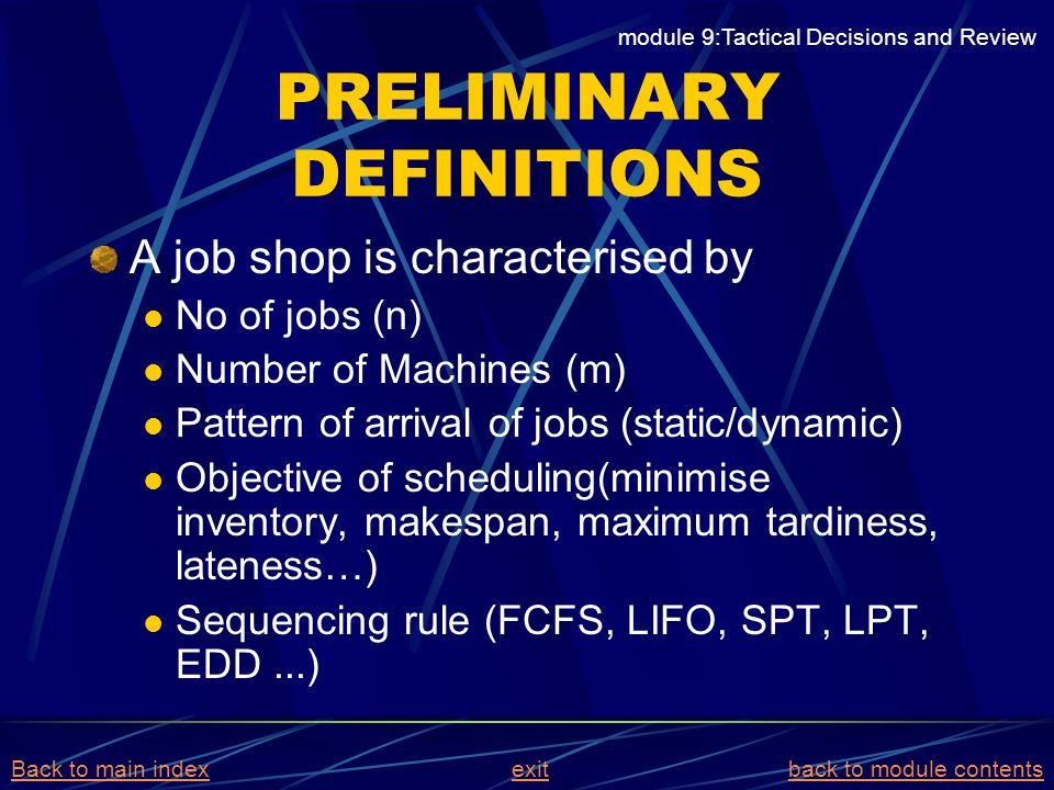 PRELIMINARY DEFINITIONS A job shop is characterised by No of jobs (n) Number of Machines (m) Pattern of arrival of jobs (static/dynamic) Objective of