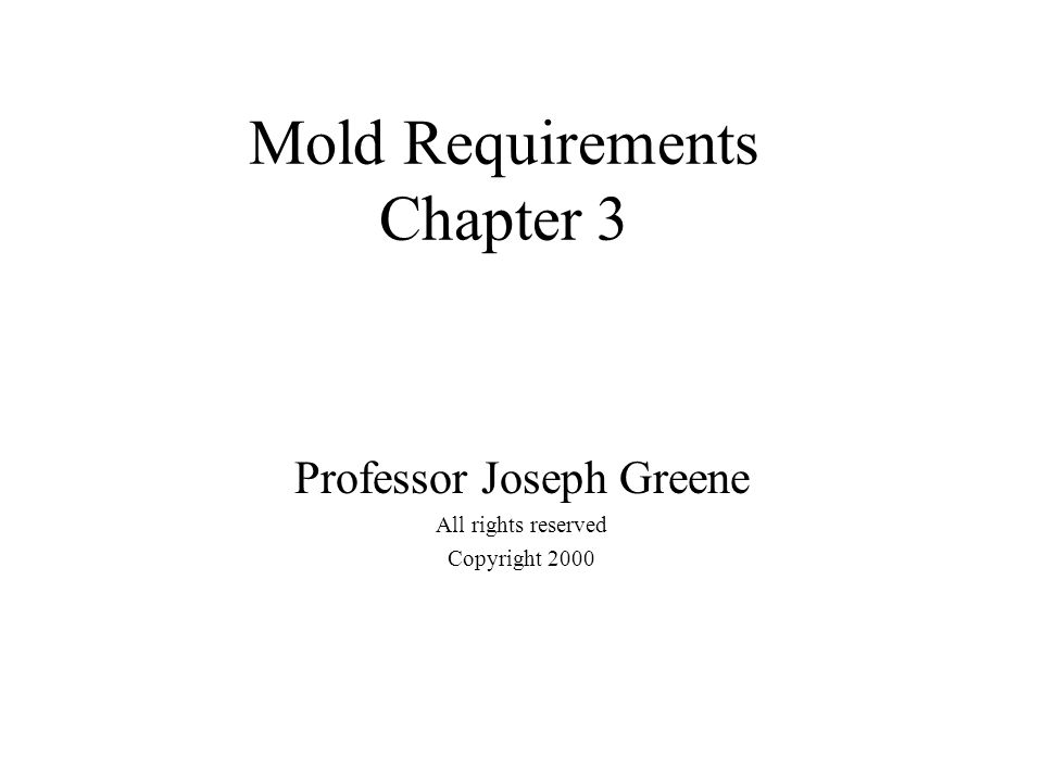 Mold Requirements Chapter 3 Professor Joseph Greene All rights reserved Copyright 2000