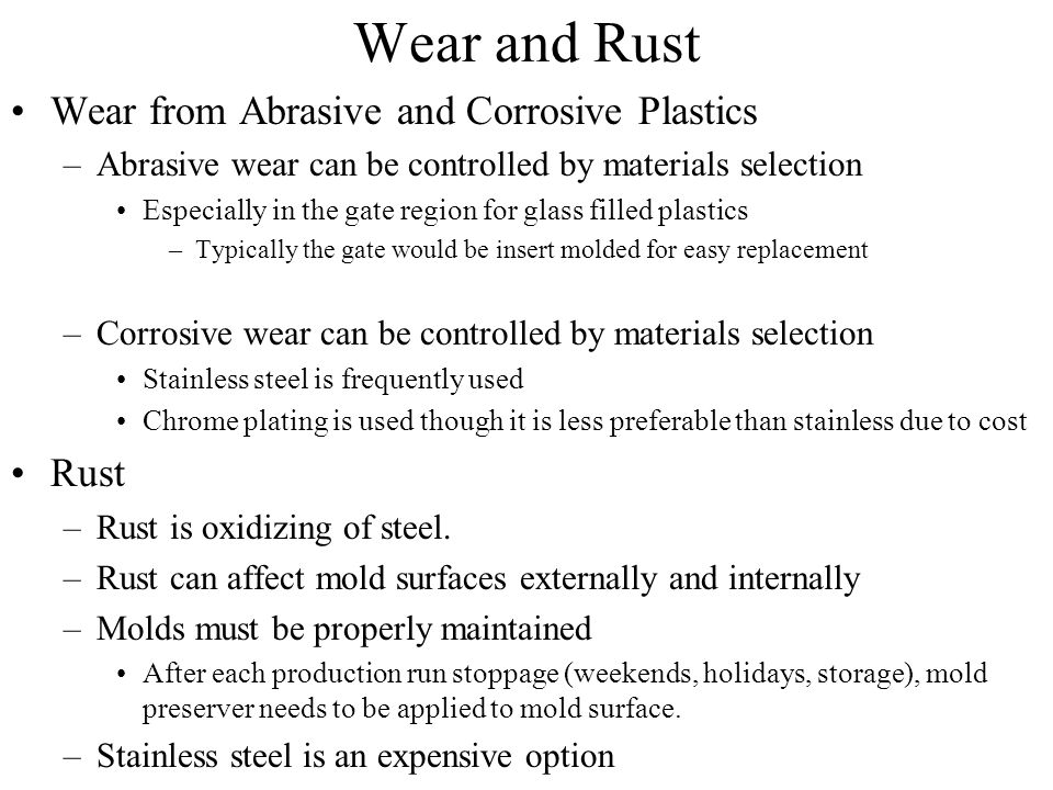 Wear and Rust Wear from Abrasive and Corrosive Plastics –Abrasive wear can be controlled by materials selection Especially in the gate region for glass filled plastics –Typically the gate would be insert molded for easy replacement –Corrosive wear can be controlled by materials selection Stainless steel is frequently used Chrome plating is used though it is less preferable than stainless due to cost Rust –Rust is oxidizing of steel.