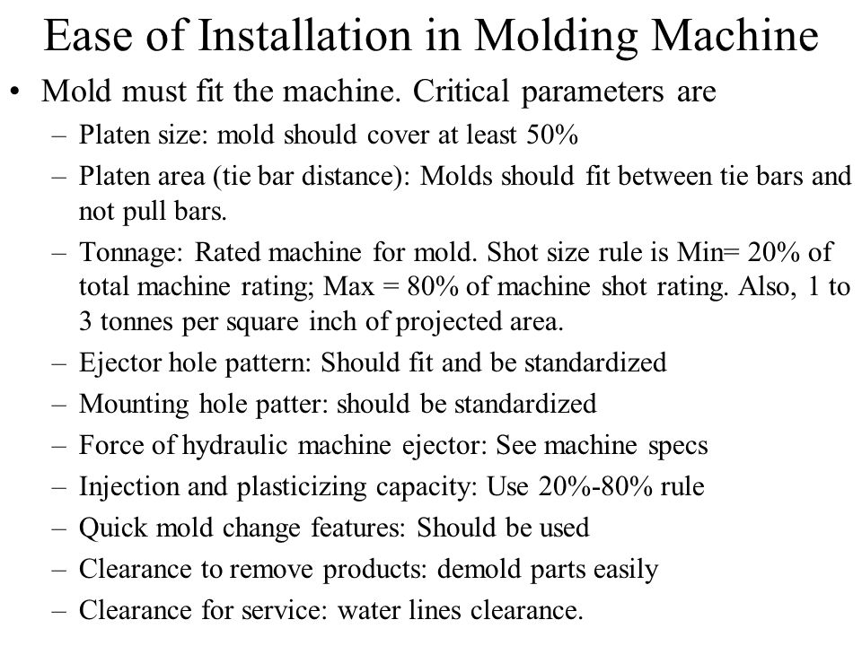 Ease of Installation in Molding Machine Mold must fit the machine. Critical parameters are –Platen size: mold should cover at least 50% –Platen area (