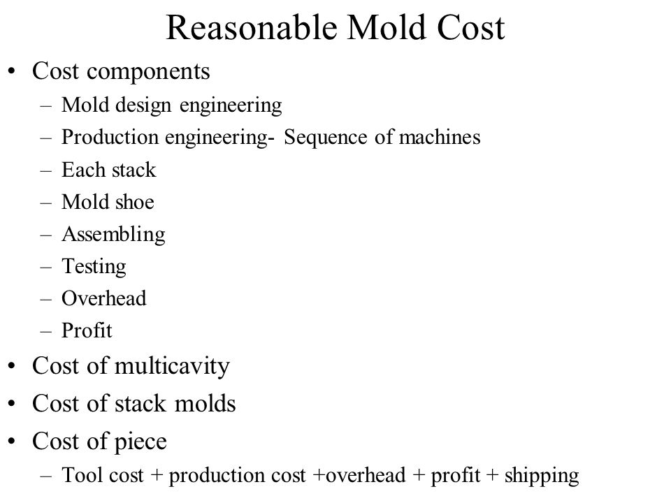 Reasonable Mold Cost Cost components –Mold design engineering –Production engineering- Sequence of machines –Each stack –Mold shoe –Assembling –Testin