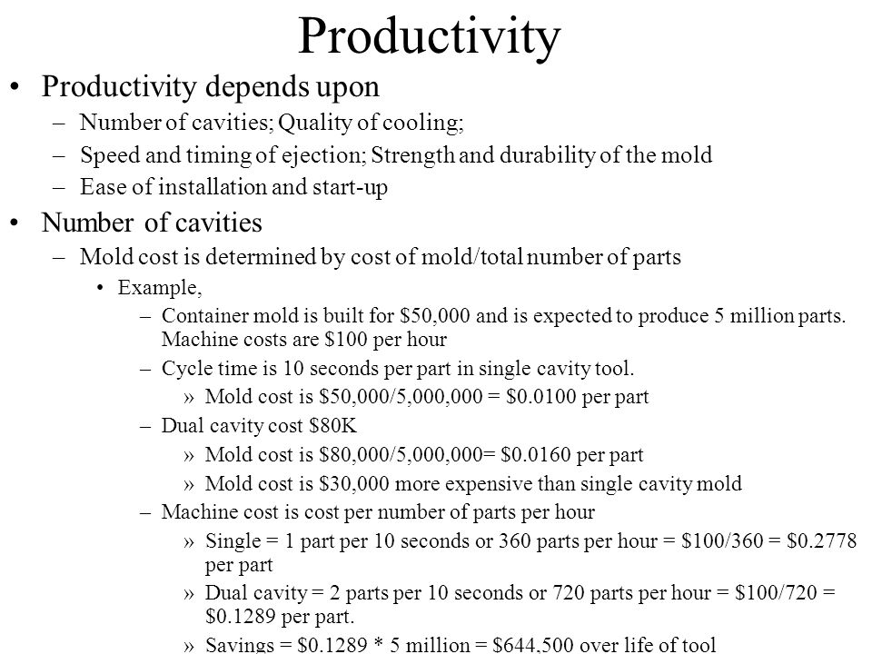 Productivity Productivity depends upon –Number of cavities; Quality of cooling; –Speed and timing of ejection; Strength and durability of the mold –Ea