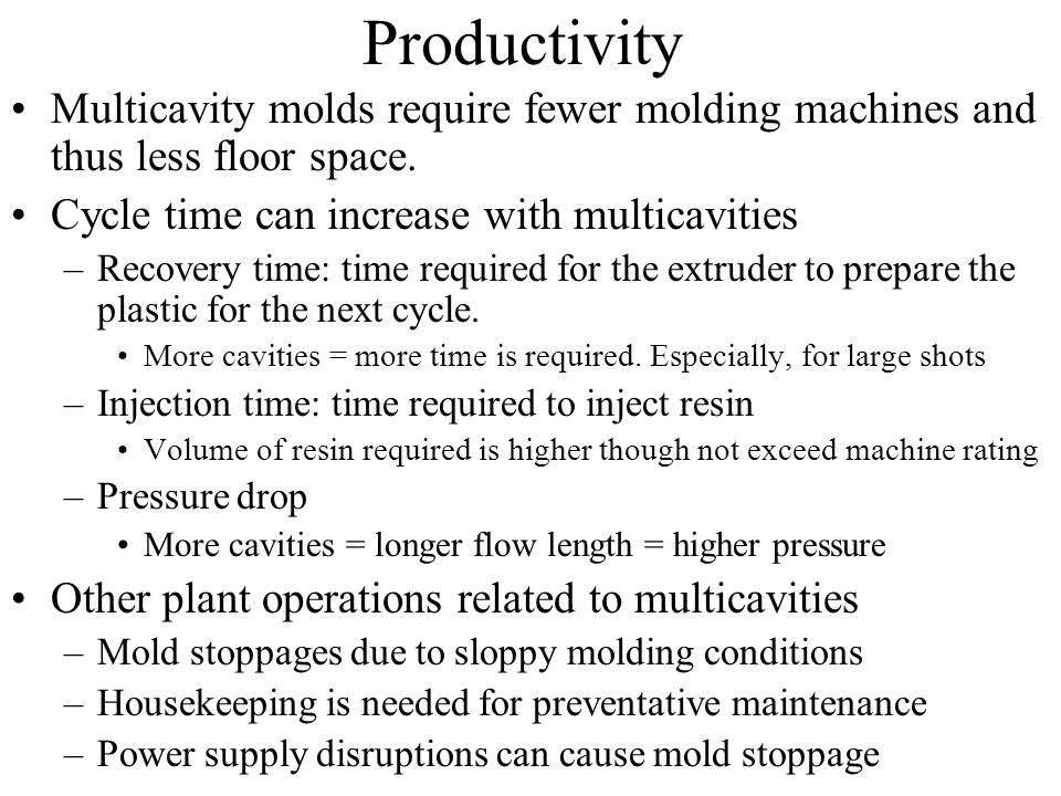 Productivity Multicavity molds require fewer molding machines and thus less floor space. Cycle time can increase with multicavities –Recovery time: ti