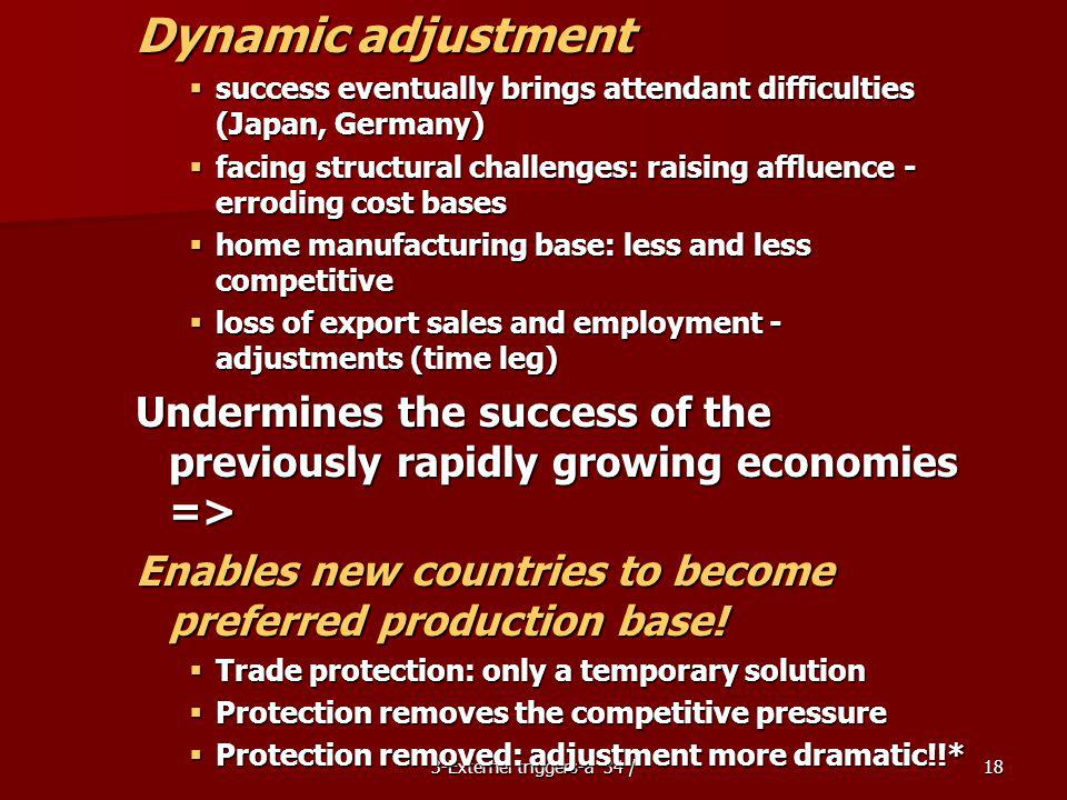 3-Externel triggers-a 34 /18 Dynamic adjustment success eventually brings attendant difficulties (Japan, Germany) success eventually brings attendant difficulties (Japan, Germany) facing structural challenges: raising affluence - erroding cost bases facing structural challenges: raising affluence - erroding cost bases home manufacturing base: less and less competitive home manufacturing base: less and less competitive loss of export sales and employment - adjustments (time leg) loss of export sales and employment - adjustments (time leg) Undermines the success of the previously rapidly growing economies => Enables new countries to become preferred production base.