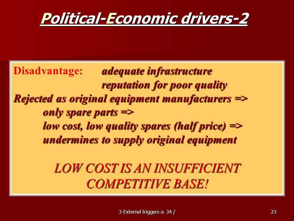 3-Externel triggers-a 34 /23 Political-Economic drivers-2 adequate infrastructure Disadvantage:adequate infrastructure reputation for poor quality Rejected as original equipment manufacturers => only spare parts => low cost, low quality spares (half price) => undermines to supply original equipment LOW COST IS AN INSUFFICIENT COMPETITIVE BASE!
