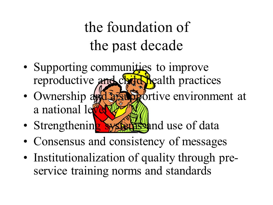 the foundation of the past decade Supporting communities to improve reproductive and child health practices Ownership and a supportive environment at a national level Strengthening systems and use of data Consensus and consistency of messages Institutionalization of quality through pre- service training norms and standards