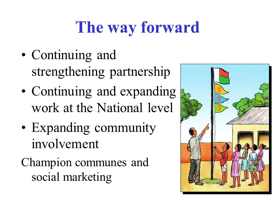 Continuing and strengthening partnership Continuing and expanding work at the National level Expanding community involvement Champion communes and social marketing