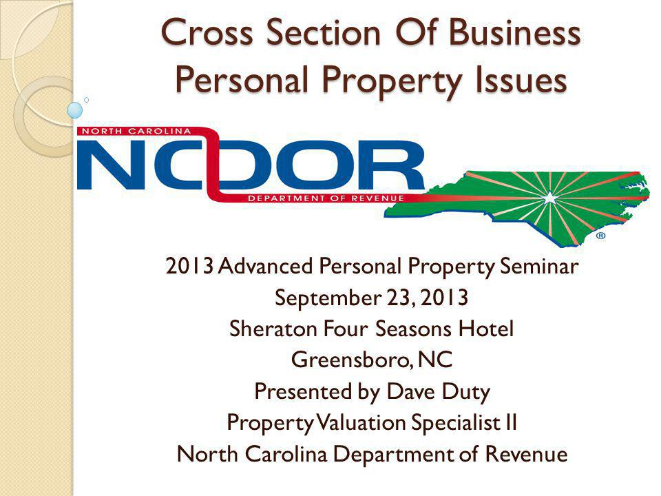 Cross Section Of Business Personal Property Issues 2013 Advanced Personal Property Seminar September 23, 2013 Sheraton Four Seasons Hotel Greensboro, NC Presented by Dave Duty Property Valuation Specialist II North Carolina Department of Revenue