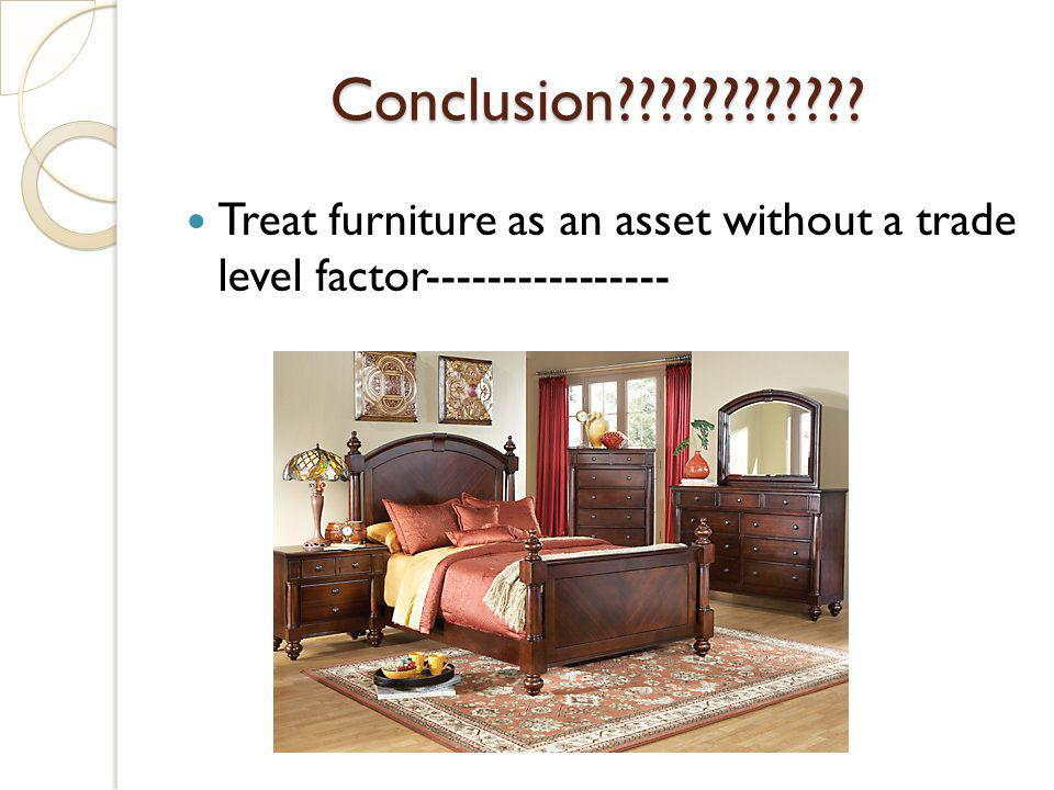 Conclusion???????????? Treat furniture as an asset without a trade level factor----------------
