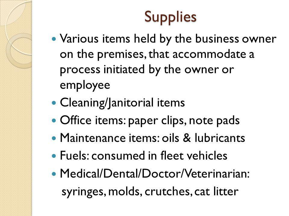 Supplies Various items held by the business owner on the premises, that accommodate a process initiated by the owner or employee Cleaning/Janitorial items Office items: paper clips, note pads Maintenance items: oils & lubricants Fuels: consumed in fleet vehicles Medical/Dental/Doctor/Veterinarian: syringes, molds, crutches, cat litter