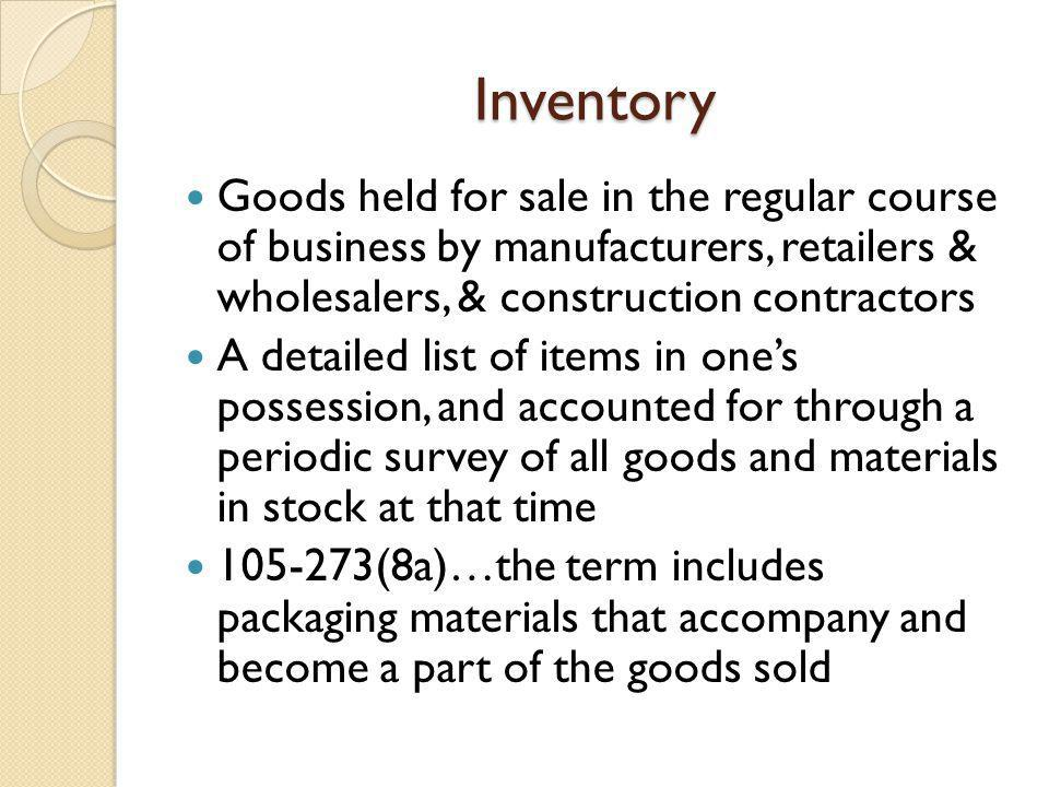 Inventory Goods held for sale in the regular course of business by manufacturers, retailers & wholesalers, & construction contractors A detailed list of items in ones possession, and accounted for through a periodic survey of all goods and materials in stock at that time 105-273(8a)…the term includes packaging materials that accompany and become a part of the goods sold