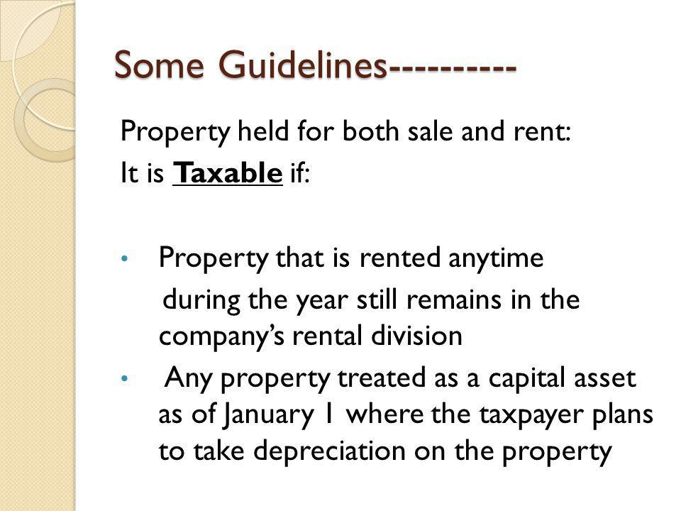 Some Guidelines---------- Property held for both sale and rent: It is Taxable if: Property that is rented anytime during the year still remains in the companys rental division Any property treated as a capital asset as of January 1 where the taxpayer plans to take depreciation on the property