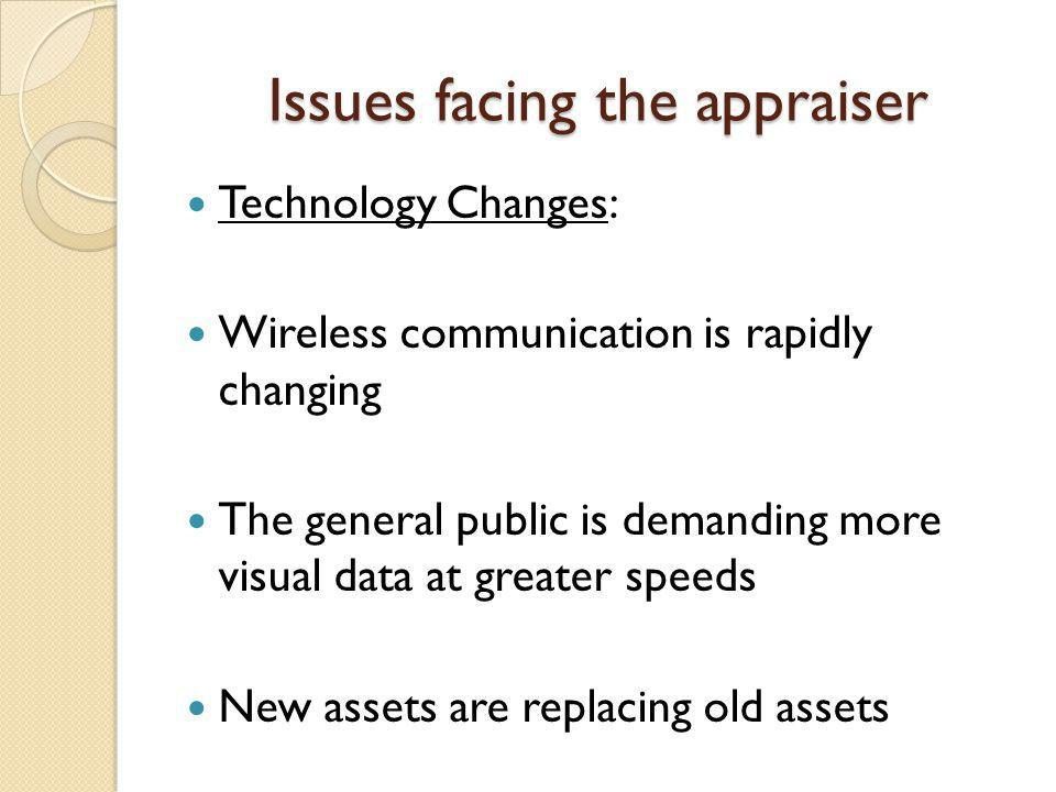 Issues facing the appraiser Technology Changes: Wireless communication is rapidly changing The general public is demanding more visual data at greater speeds New assets are replacing old assets