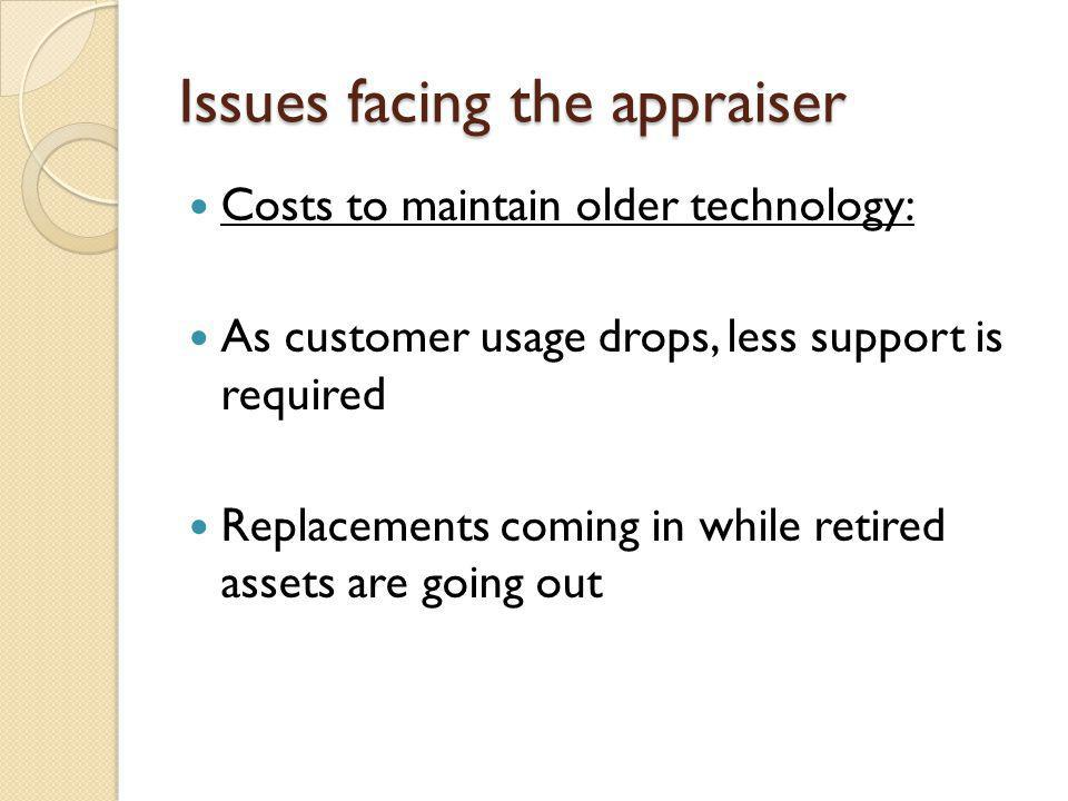 Issues facing the appraiser Costs to maintain older technology: As customer usage drops, less support is required Replacements coming in while retired assets are going out