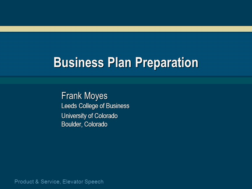 Product & Service, Elevator Speech Business Plan Preparation Frank Moyes Leeds College of Business University of Colorado Boulder, Colorado