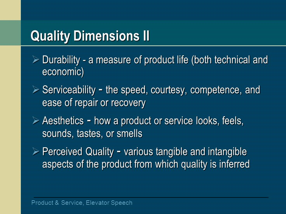 Product & Service, Elevator Speech Quality Dimensions II Durability - a measure of product life (both technical and economic) Durability - a measure o