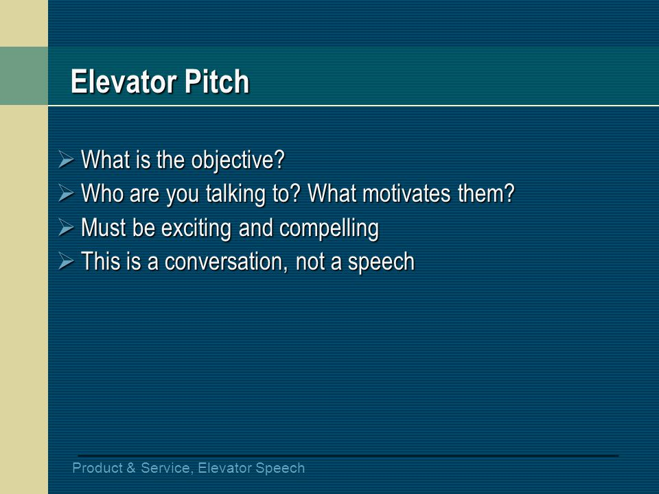 Product & Service, Elevator Speech Elevator Pitch What is the objective? What is the objective? Who are you talking to? What motivates them? Who are y