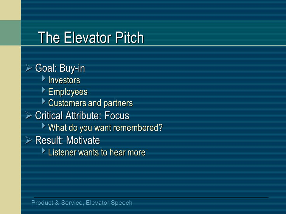 Product & Service, Elevator Speech The Elevator Pitch Goal: Buy-in Goal: Buy-in Investors Investors Employees Employees Customers and partners Custome