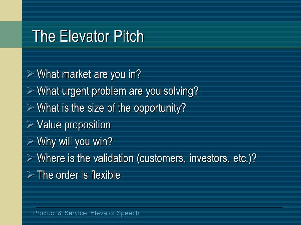 Product & Service, Elevator Speech The Elevator Pitch What market are you in? What market are you in? What urgent problem are you solving? What urgent