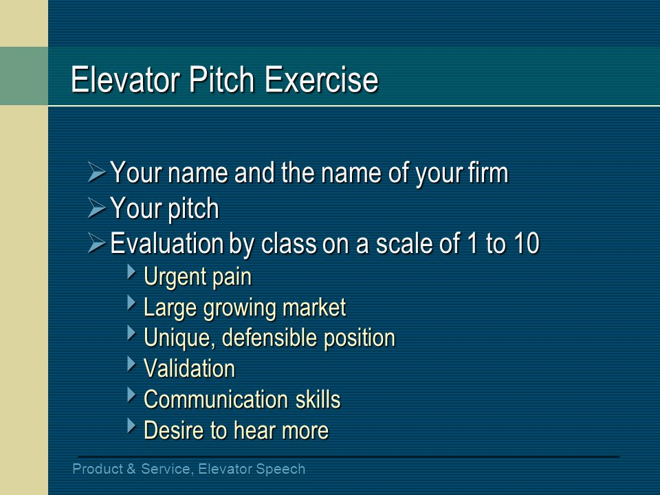 Product & Service, Elevator Speech Elevator Pitch Exercise Your name and the name of your firm Your name and the name of your firm Your pitch Your pit