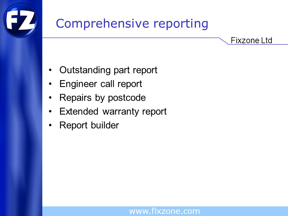 Fixzone Ltd www.fixzone.com Comprehensive reporting Outstanding part report Engineer call report Repairs by postcode Extended warranty report Report builder