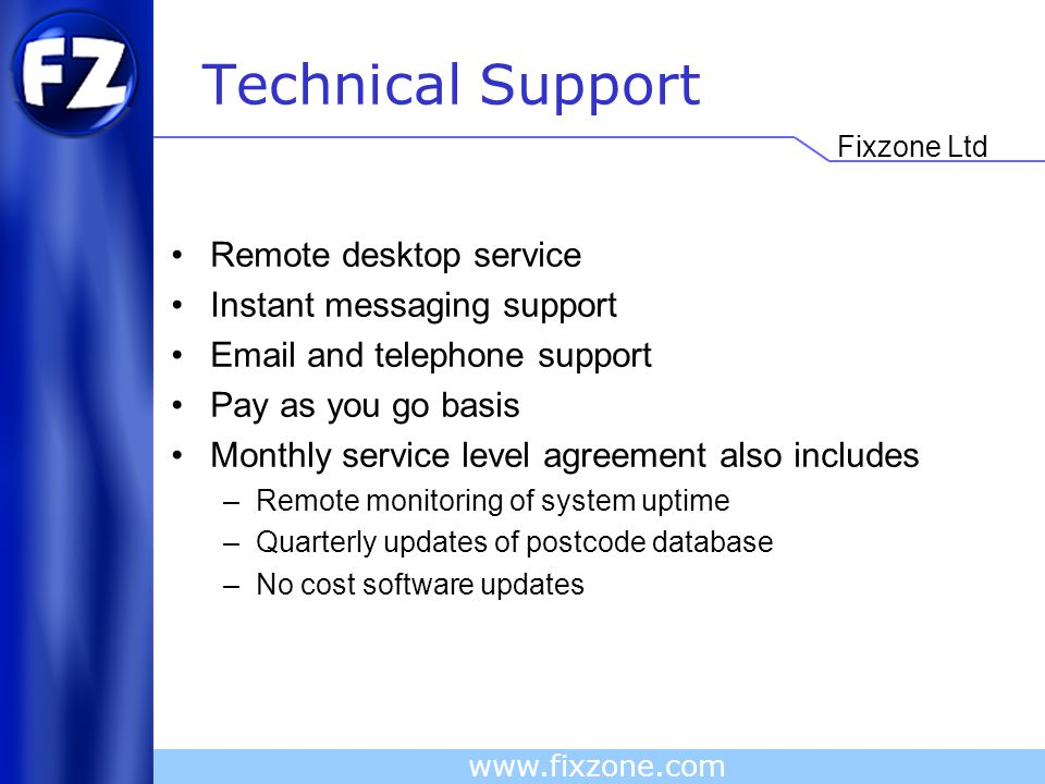 Fixzone Ltd www.fixzone.com Technical Support Remote desktop service Instant messaging support Email and telephone support Pay as you go basis Monthly service level agreement also includes –Remote monitoring of system uptime –Quarterly updates of postcode database –No cost software updates