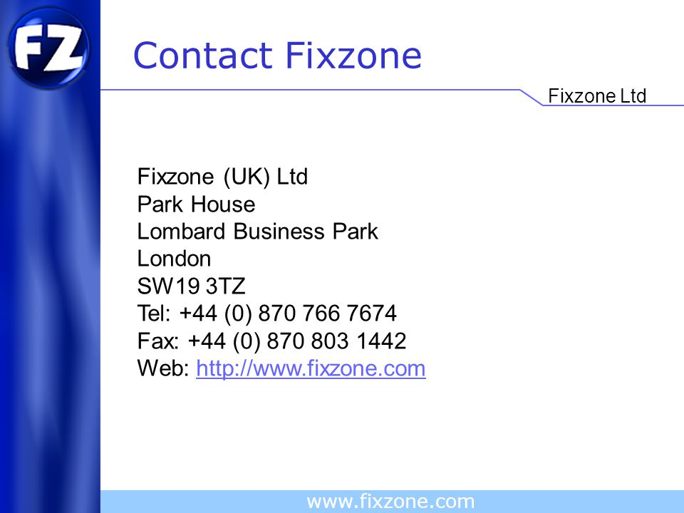 Fixzone Ltd www.fixzone.com Contact Fixzone Fixzone (UK) Ltd Park House Lombard Business Park London SW19 3TZ Tel: +44 (0) 870 766 7674 Fax: +44 (0) 870 803 1442 Web: http://www.fixzone.com