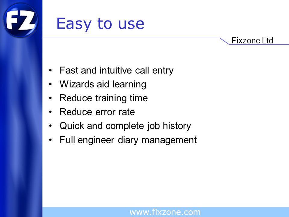 Fixzone Ltd www.fixzone.com Easy to use Fast and intuitive call entry Wizards aid learning Reduce training time Reduce error rate Quick and complete job history Full engineer diary management