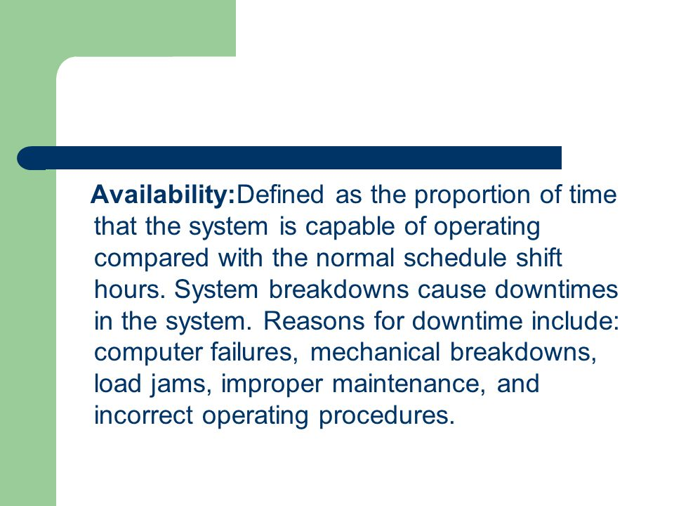 Availability:Defined as the proportion of time that the system is capable of operating compared with the normal schedule shift hours. System breakdown