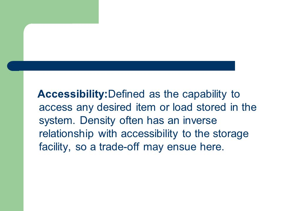 Accessibility:Defined as the capability to access any desired item or load stored in the system. Density often has an inverse relationship with access