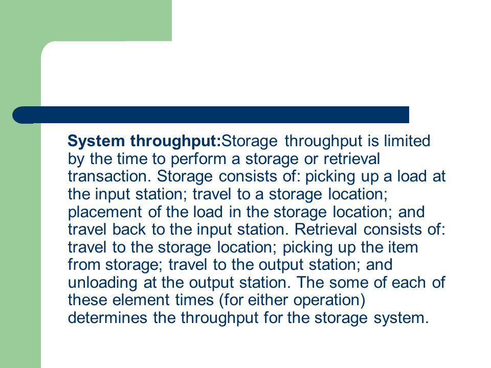 System throughput:Storage throughput is limited by the time to perform a storage or retrieval transaction. Storage consists of: picking up a load at t