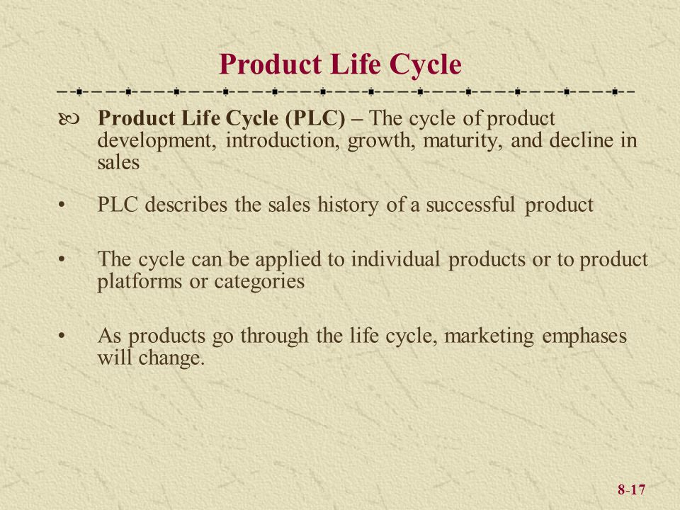8-17 Product Life Cycle (PLC) – The cycle of product development, introduction, growth, maturity, and decline in sales PLC describes the sales history