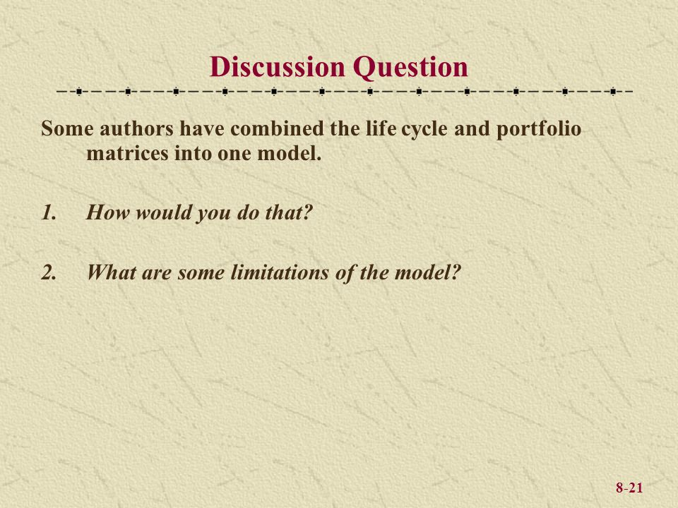 8-21 Some authors have combined the life cycle and portfolio matrices into one model. 1.How would you do that? 2.What are some limitations of the mode
