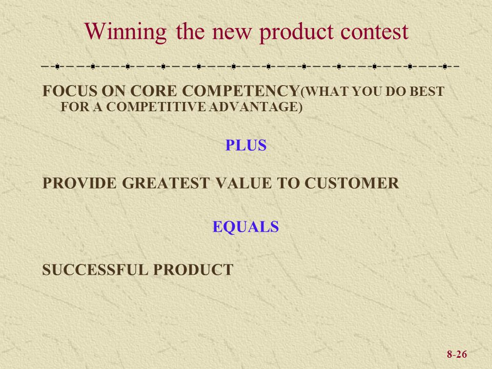 8-26 Winning the new product contest FOCUS ON CORE COMPETENCY (WHAT YOU DO BEST FOR A COMPETITIVE ADVANTAGE) PLUS PROVIDE GREATEST VALUE TO CUSTOMER E