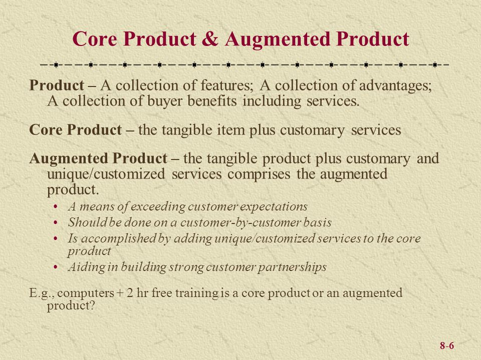 8-6 Core Product & Augmented Product Product – A collection of features; A collection of advantages; A collection of buyer benefits including services