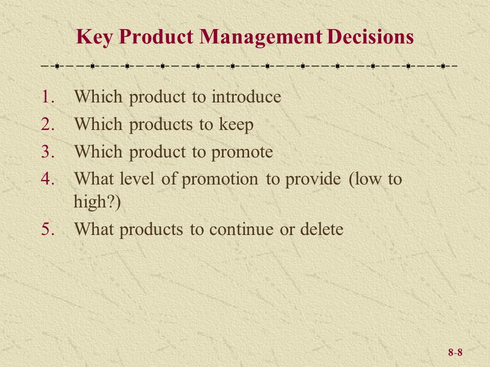 8-8 Key Product Management Decisions 1.Which product to introduce 2.Which products to keep 3.Which product to promote 4.What level of promotion to pro