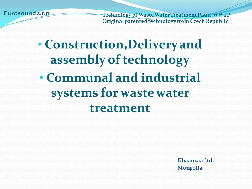 Eurosound s.r.o Construction,Delivery and assembly of technology Communal and industrial systems for waste water treatment Technology of Waste Water Treatment Plant-WWTP Original patented technology from Czech Republic Khaanzaa ltd.