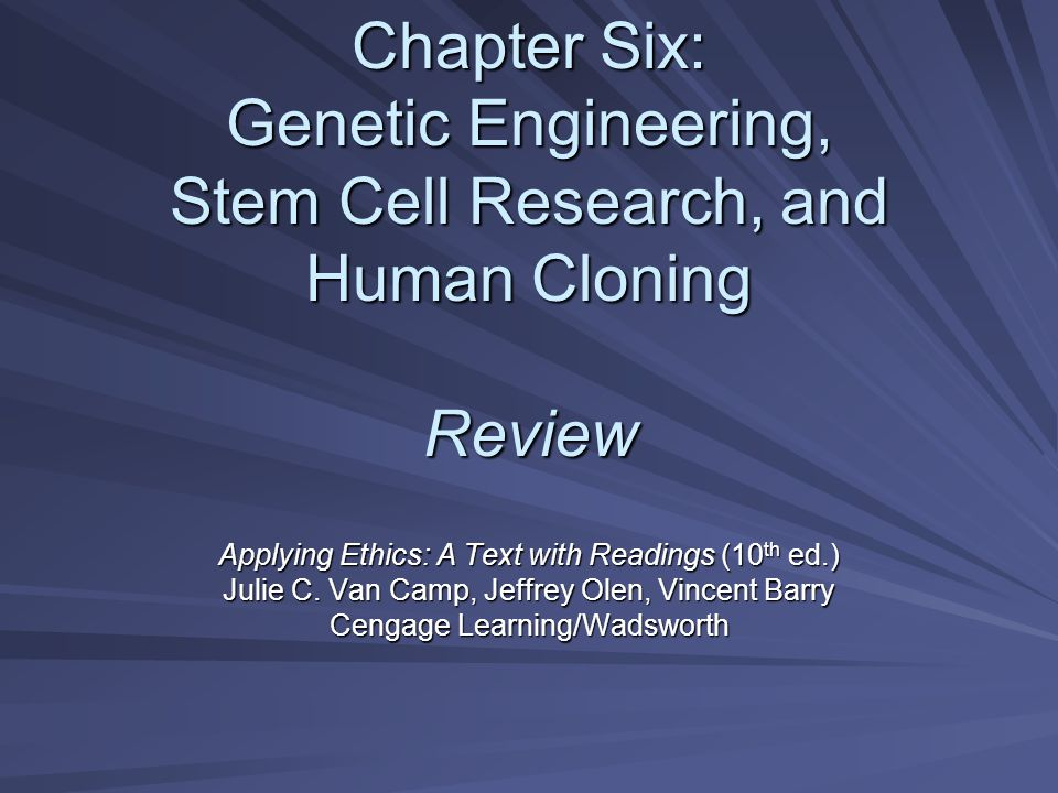 Chapter Six: Genetic Engineering, Stem Cell Research, and Human Cloning Review Applying Ethics: A Text with Readings (10 th ed.) Julie C.