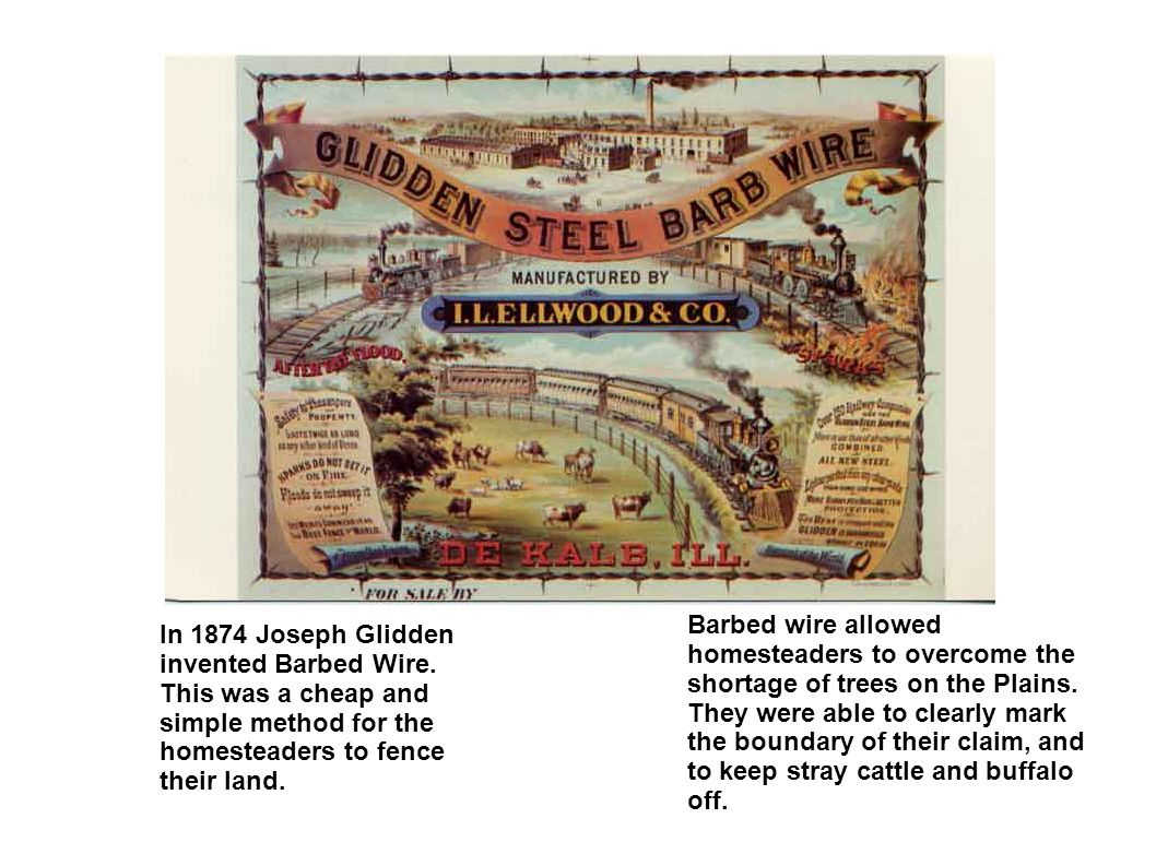 In 1874 Joseph Glidden invented Barbed Wire. This was a cheap and simple method for the homesteaders to fence their land. Barbed wire allowed homestea