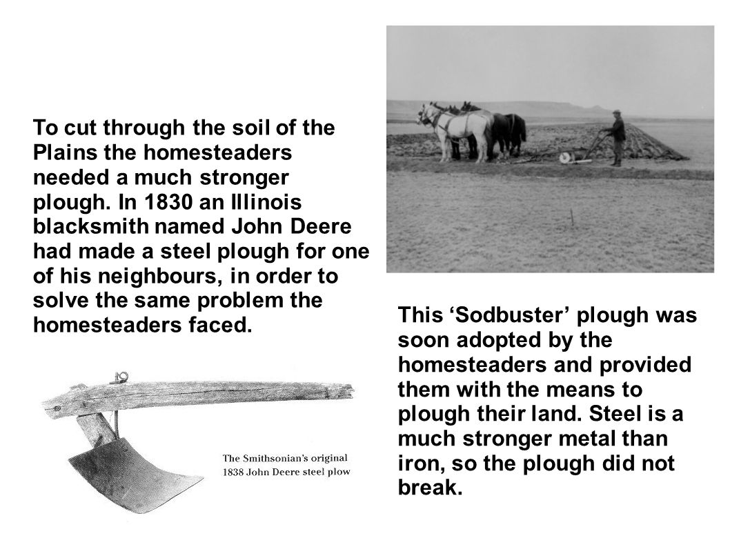 To cut through the soil of the Plains the homesteaders needed a much stronger plough. In 1830 an Illinois blacksmith named John Deere had made a steel