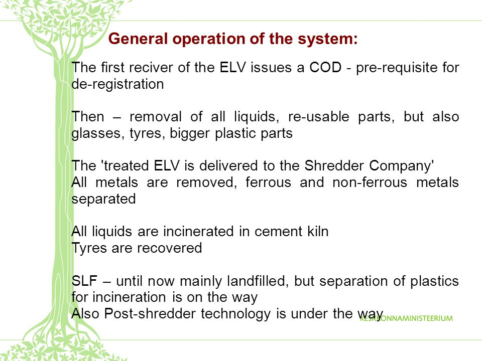 General operation of the system: The first reciver of the ELV issues a COD - pre-requisite for de-registration Then – removal of all liquids, re-usable parts, but also glasses, tyres, bigger plastic parts The treated ELV is delivered to the Shredder Company All metals are removed, ferrous and non-ferrous metals separated All liquids are incinerated in cement kiln Tyres are recovered SLF – until now mainly landfilled, but separation of plastics for incineration is on the way Also Post-shredder technology is under the way