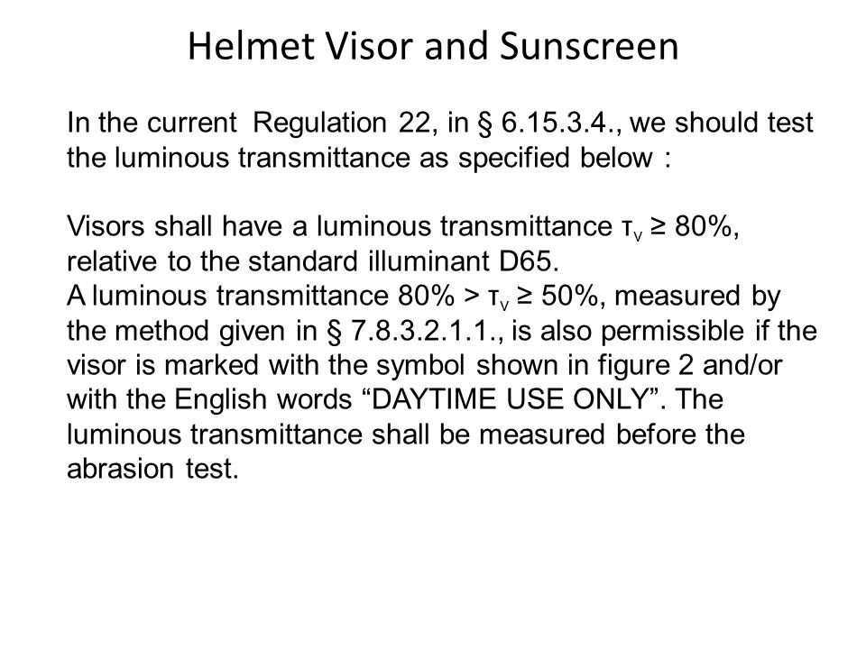Helmet Visor and Sunscreen In the current Regulation 22, in § 6.15.3.4., we should test the luminous transmittance as specified below : Visors shall have a luminous transmittance τ v 80%, relative to the standard illuminant D65.