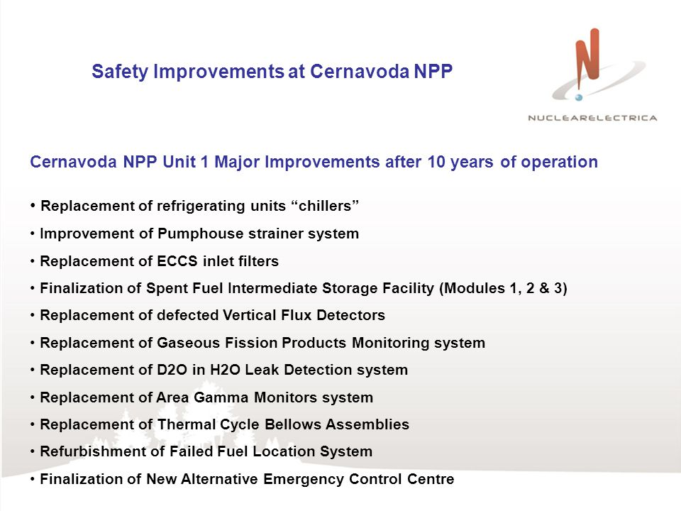 Safety Improvements at Cernavoda NPP Cernavoda NPP Unit 1 Major Improvements after 10 years of operation Replacement of refrigerating units chillers Improvement of Pumphouse strainer system Replacement of ECCS inlet filters Finalization of Spent Fuel Intermediate Storage Facility (Modules 1, 2 & 3) Replacement of defected Vertical Flux Detectors Replacement of Gaseous Fission Products Monitoring system Replacement of D2O in H2O Leak Detection system Replacement of Area Gamma Monitors system Replacement of Thermal Cycle Bellows Assemblies Refurbishment of Failed Fuel Location System Finalization of New Alternative Emergency Control Centre