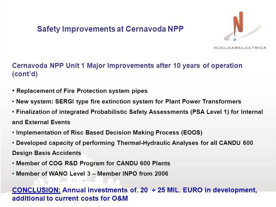 Safety Improvements at Cernavoda NPP Cernavoda NPP Unit 1 Major Improvements after 10 years of operation (contd) Replacement of Fire Protection system pipes New system: SERGI type fire extinction system for Plant Power Transformers Finalization of integrated Probabilistic Safety Assessments (PSA Level 1) for Internal and External Events Implementation of Risc Based Decision Making Process (EOOS) Developed capacity of performing Thermal-Hydraulic Analyses for all CANDU 600 Design Basis Accidents Member of COG R&D Program for CANDU 600 Plants Member of WANO Level 3 – Member INPO from 2006 CONCLUSION: CONCLUSION: Annual investments of.
