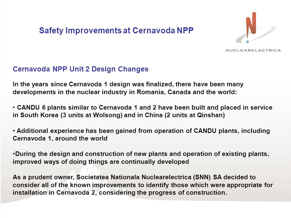 Safety Improvements at Cernavoda NPP Cernavoda NPP Unit 2 Design Changes In the years since Cernavoda 1 design was finalized, there have been many developments in the nuclear industry in Romania, Canada and the world: CANDU 6 plants similar to Cernavoda 1 and 2 have been built and placed in service in South Korea (3 units at Wolsong) and in China (2 units at Qinshan) Additional experience has been gained from operation of CANDU plants, including Cernavoda 1, around the world During the design and construction of new plants and operation of existing plants, improved ways of doing things are continually developed As a prudent owner, Societatea Nationala Nuclearelectrica (SNN) SA decided to consider all of the known improvements to identify those which were appropriate for installation in Cernavoda 2, considering the progress of construction.